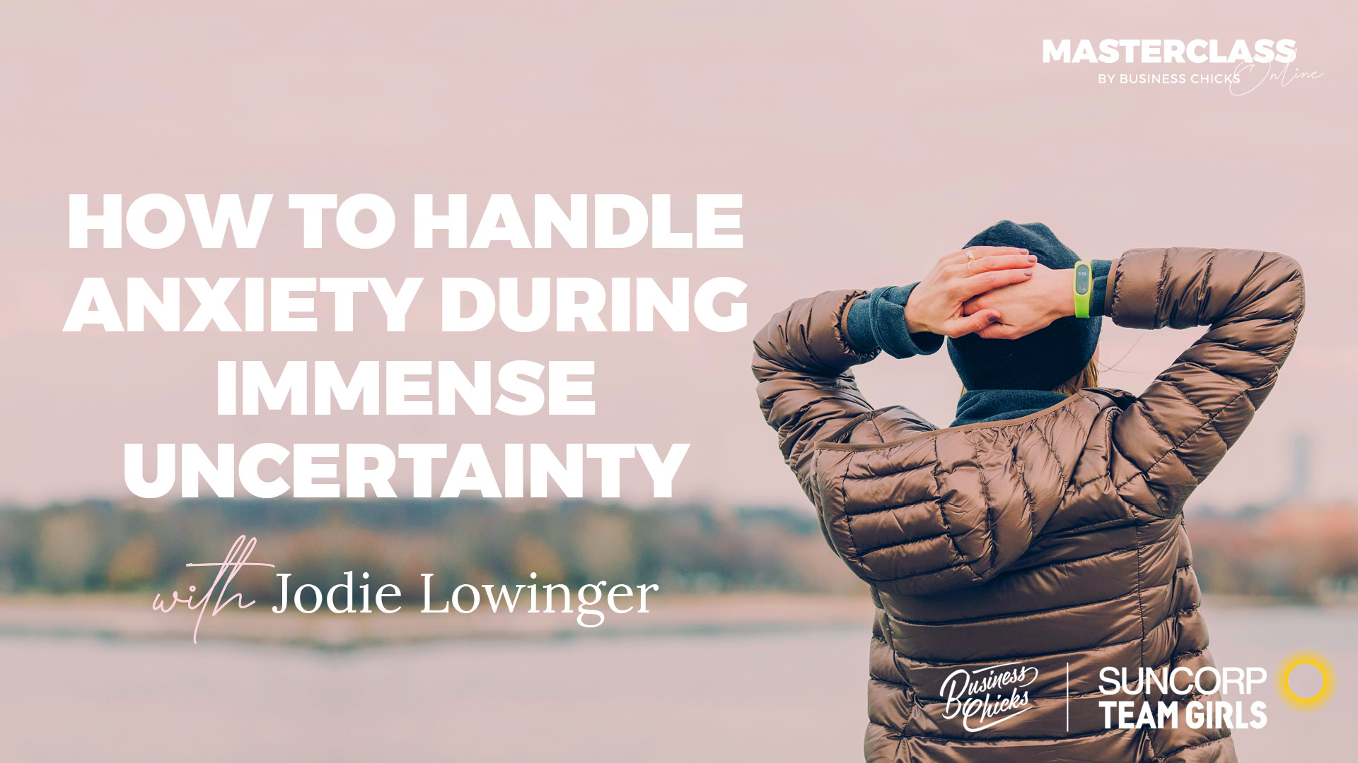 Masterclass: How To Handle Anxiety During Immense Uncertainty