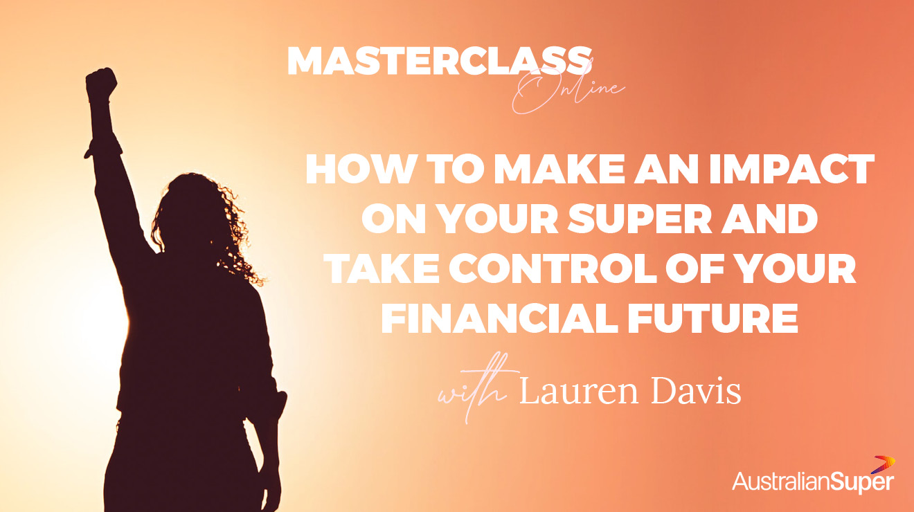 Masterclass: How to Make an Impact on Your Super and Take Control of Your Financial Future